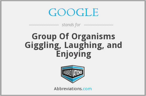 GOOGLE - Group Of Organisms Giggling, Laughing, and Enjoying