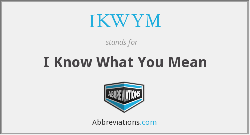 What does IKWYM stand for?