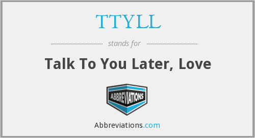 TTYLL - Talk To You Later, Love