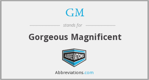 GM - Gorgeous Magnificent