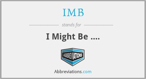 IMB - I Might Be ....