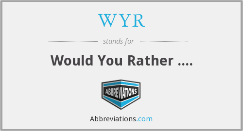 WYR - Would You Rather ....