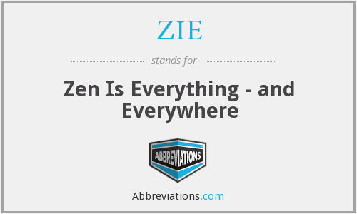 ZIE - Zen Is Everything - and Everywhere