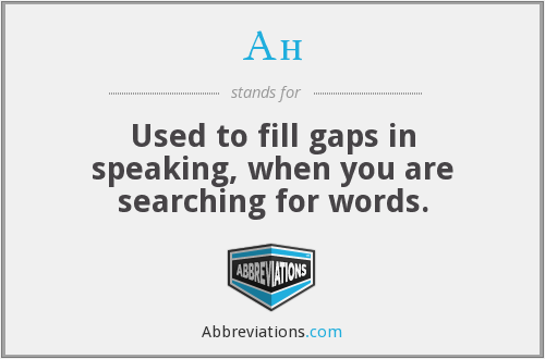 Ah - Used to fill gaps in speaking, when you are searching for words.