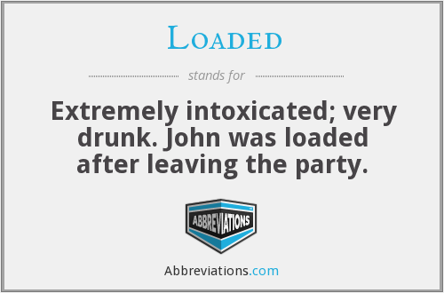 Loaded - Extremely intoxicated; very drunk. John was loaded after leaving the party.