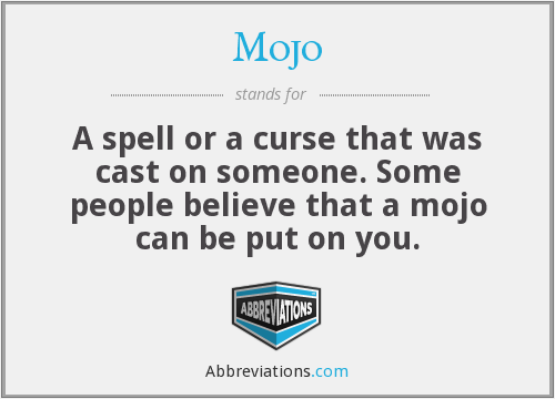 Mojo - A spell or a curse that was cast on someone. Some people believe that a mojo can be put on you.