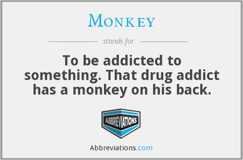 Monkey - To be addicted to something. That drug addict has a monkey on his back.