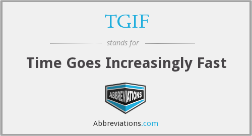 TGIF - Time Goes Increasingly Fast