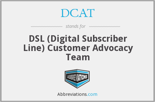 DCAT - DSL (Digital Subscriber Line) Customer Advocacy Team