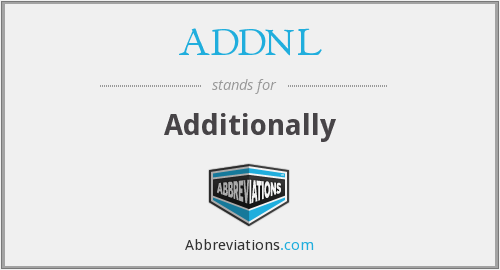 ADDNL - Additionally