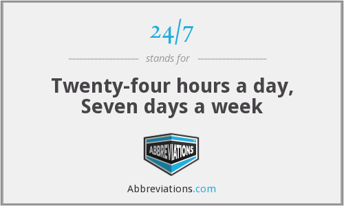 24/7 - Twenty-four hours a day, Seven days a week