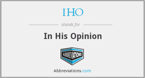 IHO - In His Opinion