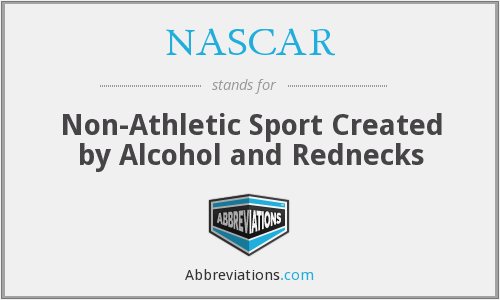 NASCAR - Non-Athletic Sport Created by Alcohol and Rednecks