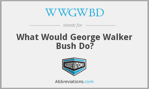 WWGWBD - What Would George Walker Bush Do?