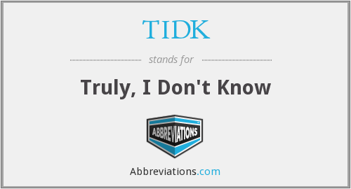 TIDK - Truly, I Don't Know