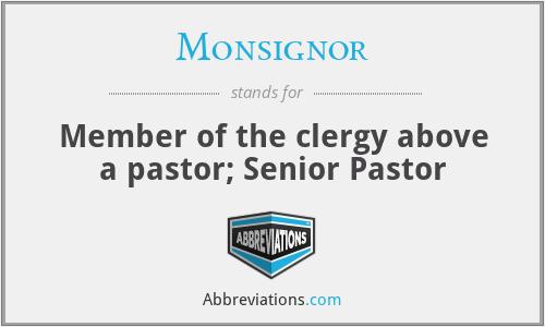 Monsignor - Member of the clergy above a pastor; Senior Pastor
