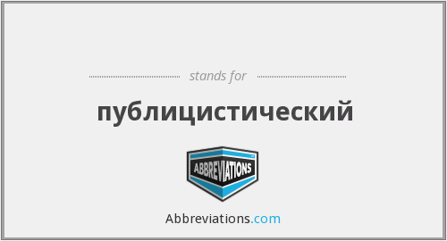 What does ПУБЛИЦИСТИЧ stand for?