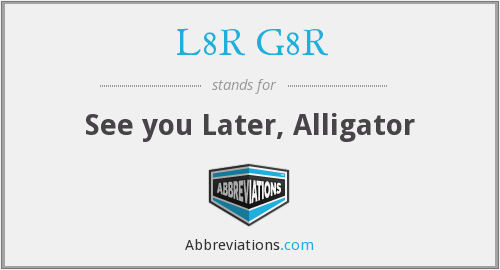 L8R G8R - See you Later, Alligator