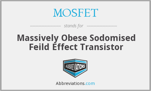 MOSFET - Massively Obese Sodomised Feild Effect Transistor