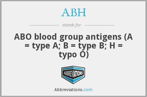 ABH - ABO blood group antigens (A = type A; B = type B; H = typo O)
