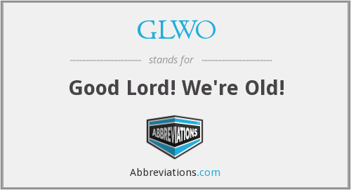 GLWO - Good Lord! We're Old!