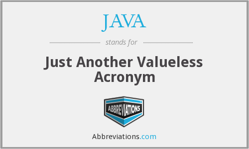 JAVA - Just Another Valueless Acronym
