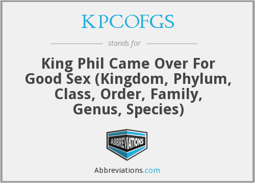 KPCOFGS - King Phil Came Over For Good Sex (Kingdom, Phylum, Class, Order, Family, Genus, Species)