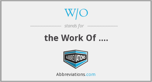 W/O - the Work Of ....