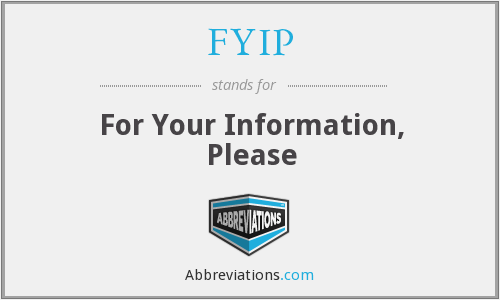 FYIP - For Your Information, Please