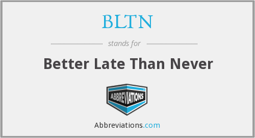 BLTN - Better Late Than Never