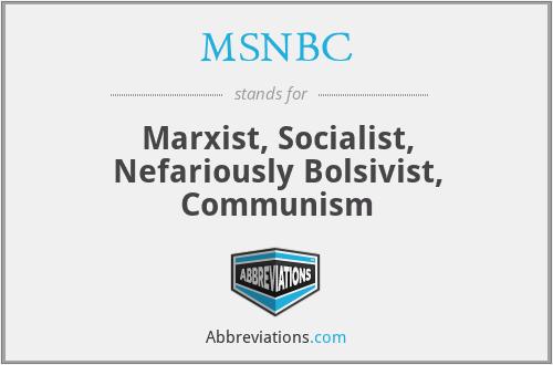 MSNBC - Marxist, Socialist, Nefariously Bolsivist, Communism