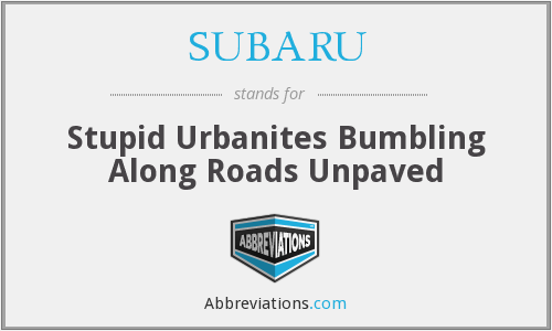 SUBARU - Stupid Urbanites Bumbling Along Roads Unpaved