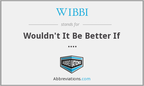 WIBBI - Wouldn't It Be Better If ....