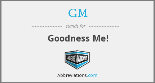 GM - Goodness Me!