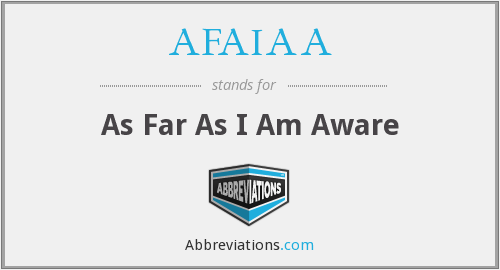 AFAIAA - As Far As I Am Aware