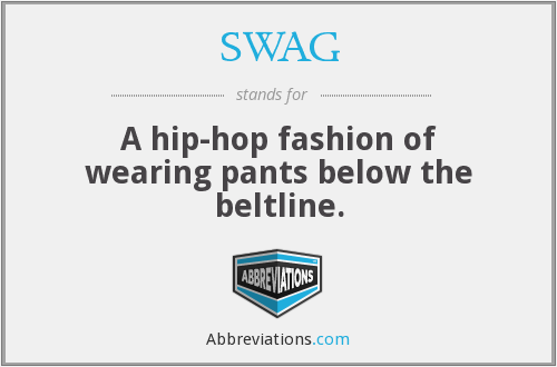 SWAG - A hip-hop fashion of wearing pants below the beltline.