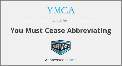 YMCA - You Must Cease Abbreviating