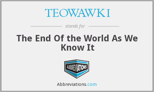 TEOWAWKI - The End Of the World As We Know It