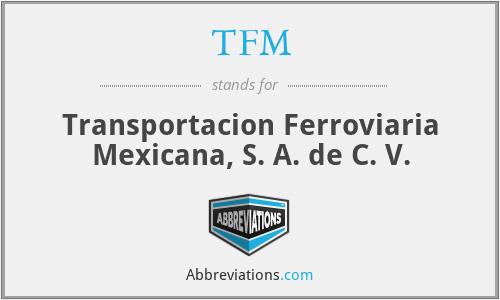 TFM - Transportacion Ferroviaria Mexicana, S. A. de C. V.