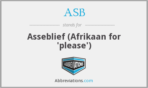 ASB - Asseblief (Afrikaan for 'please')