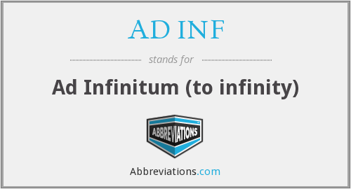 AD INF - Ad Infinitum (to infinity)