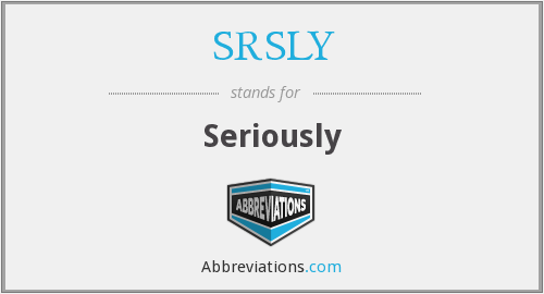 What does SRSLY stand for?