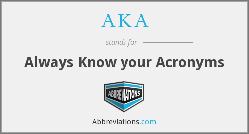 AKA - Always Know your Acronyms