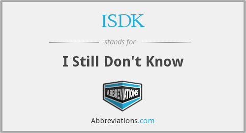 ISDK - I Still Don't Know