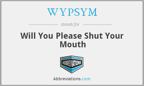 WYPSYM - Will You Please Shut Your Mouth