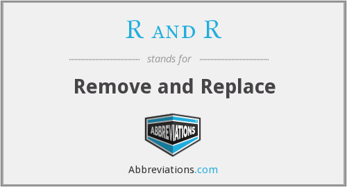 R and R - Remove and Replace