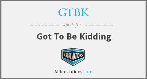 GTBK - Got To Be Kidding