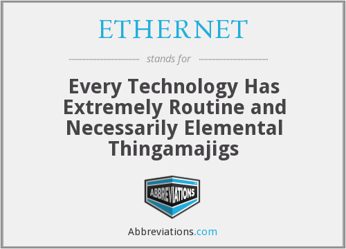 ETHERNET - Every Technology Has Extremely Routine and Necessarily Elemental Thingamajigs