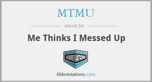 MTMU - Me Thinks I Messed Up