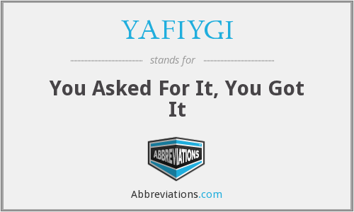 YAFIYGI - You Asked For It, You Got It